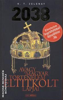K.T.Zelenay - 2038 - Avagy a magyar történelem eltitkolt lapjai