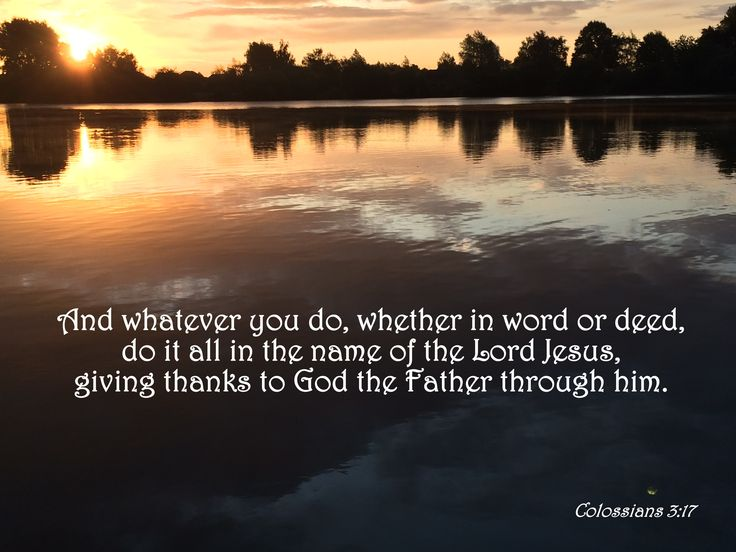 And whatsoever ye do in word or deed, do all in the name of the Lord Jesus, giving thanks to God and the Father by him. Colossians 3:17