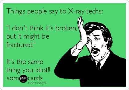 "Free, Workplace Ecard: Things people say to X-ray techs:  ""I don't think it's broken, but it might be fractured.""  It's the same thing you idiot!!"