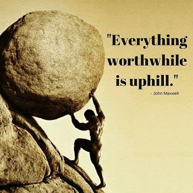 """""""Everything worthwhile is uphill."""" - John Maxwell.  No one said it was going to be easy. But it's totally worth it."""