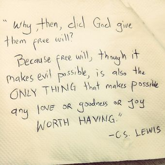 Free will: the only thing that makes possible any love or goodness or joy worth having.