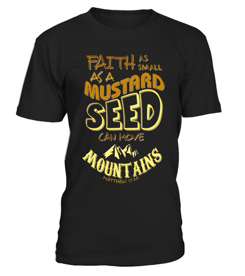 "# Faith as Small as a Mustard Seed can Move Mountains T-Shirt .  Special Offer, not available in shops      Comes in a variety of styles and colours      Buy yours now before it is too late!      Secured payment via Visa / Mastercard / Amex / PayPal      How to place an order            Choose the model from the drop-down menu      Click on ""Buy it now""      Choose the size and the quantity      Add your delivery address and bank details      And that's it!      Tags: Matthew 17:20; If your…"