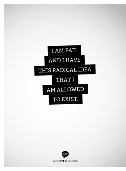 I am fat and I have this radical idea that I am allowed to exist.