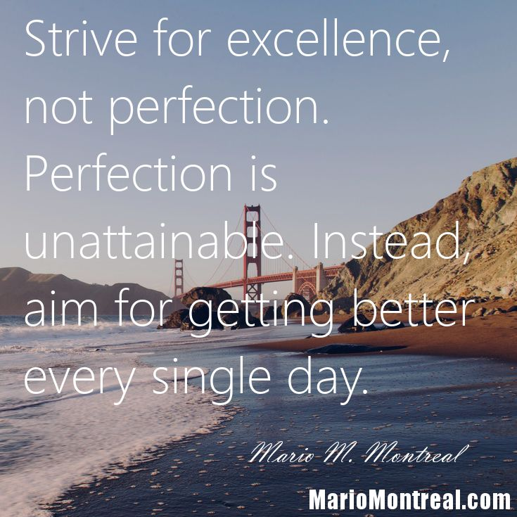 Strive for excellence, not perfection. Perfection is unattainable. Instead, aim for getting better every single day. Focus on that. For more inspiration and how-to advice on how to create (and live) a more meaningful life, go to: MarioMontreal.com