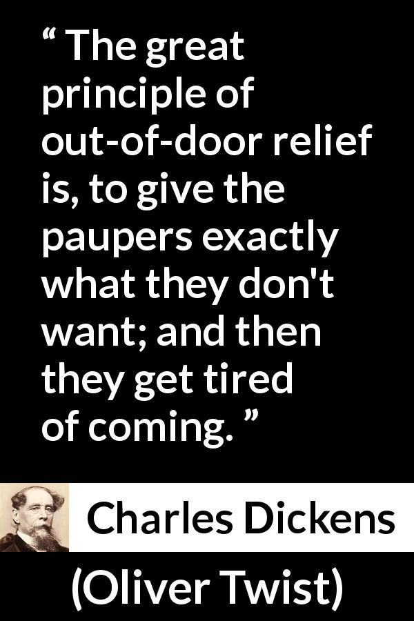 Charles Dickens - Oliver Twist - The great principle of out-of-door relief is, to give the paupers exactly what they don't want; and then they get tired of coming.