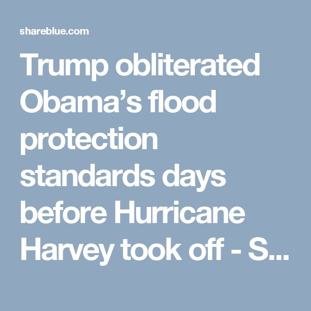 Trump obliterated Obama's flood protection standards days before Hurricane Harvey took off - Shareblue