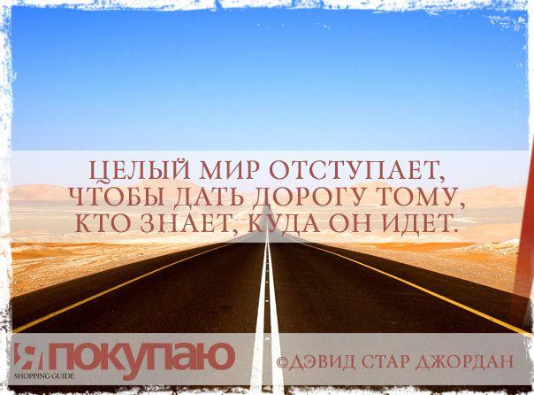 «Целый мир отступает, чтобы дать дорогу тому, кто знает, куда он идет». - © Дэвид Стар Джордан http://www.yapokupayu.ru