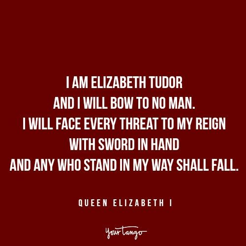 """""""I am Elizabeth Tudor and I will bow to no man. I will face every threat to my reign with sword in hand and any who stand in my way shall fall."""" — Queen Elizabeth I"""