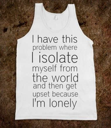 I have this problem where I isolate myself from the world and then get upset because I'm lonely
