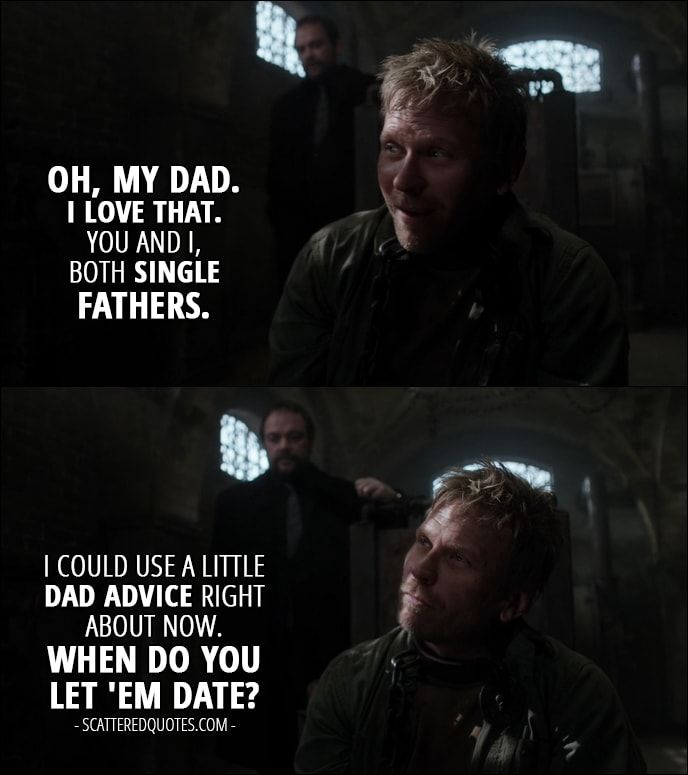 Quote from Supernatural 12x13 │  Lucifer (to Crowley): Oh, my Dad. I love that. You and I, both single fathers. I could use a little Dad advice right about now. When do you let 'em date?
