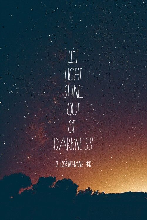 """""""Let Light shine out of darkness"""". If life gets dark, just remember that darkness is nothing but the absence of Light."""