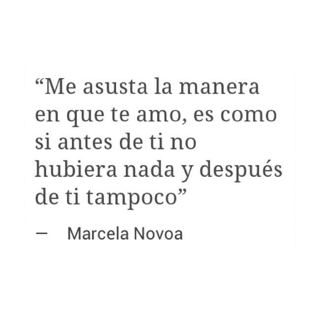 Me asusta la manera en que te amo, es como si antes de ti no hubiera nada y después de ti tampoco. Marcela Novoa