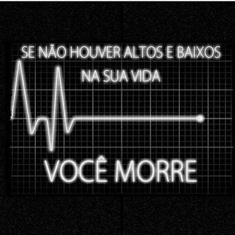 SE NAO HOUVER ALTOS E BAIXOS NA SUA VIDA, VOCE MORRE!!!