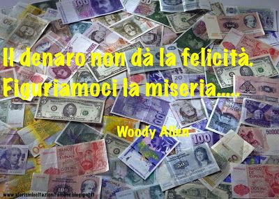 Il denaro non dà la felicità. Figuriamoci la miseria.  Woody Allen 1935 -