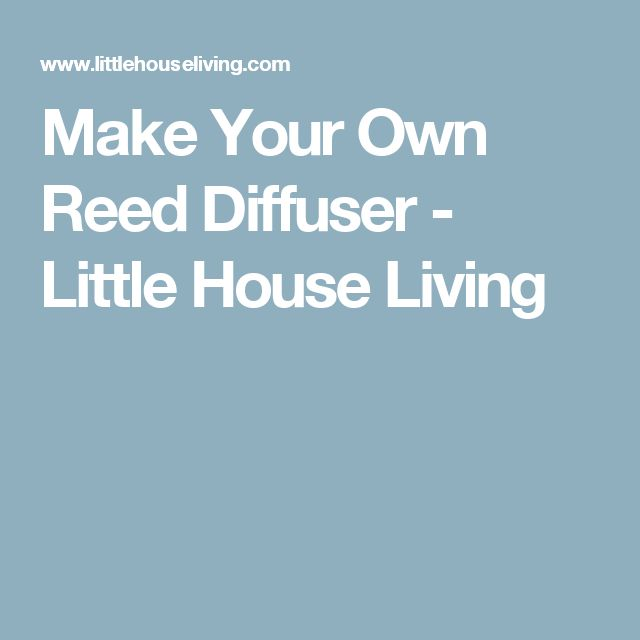 Make Your Own Reed Diffuser - Little House Living