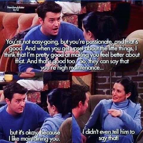 """When Monica claimed she's not high maintenance, but Chandler told her she most definitely is. 