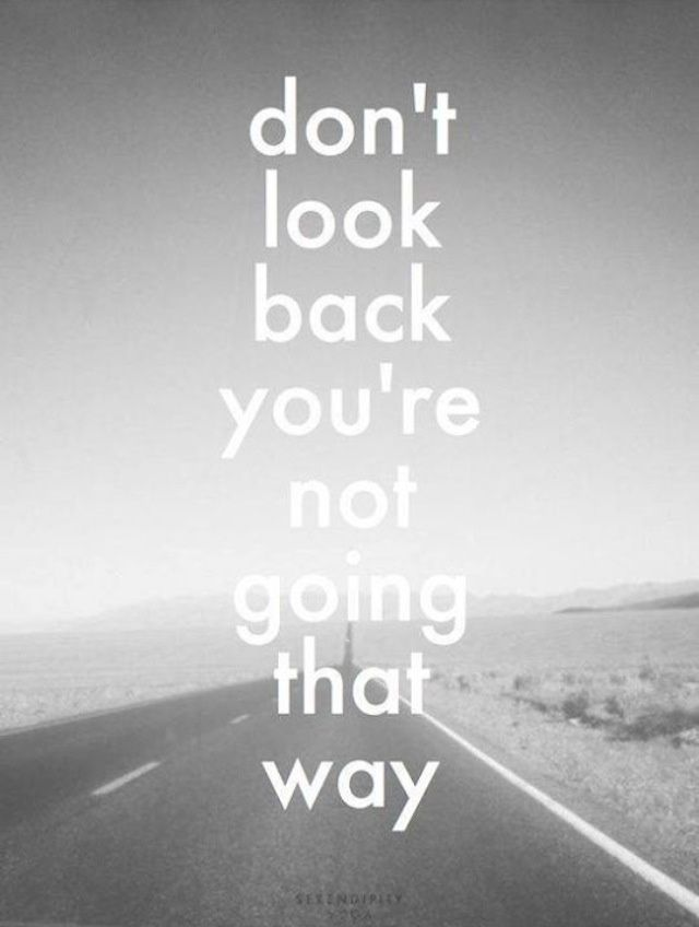 Don't look back you're not going that way. Life quote