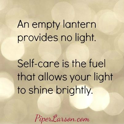 An empty lantern provides no light.  Self-care is the fuel that allows your light to shine brightly. (Click through for self-care post.)