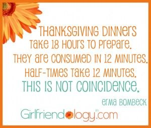 Thanksgiving Dinners take 18 hours to prepare. They are consumed in 12 minutes. Half-time take 12 minutes. This is not coincidence. ~ Erma Bombeck