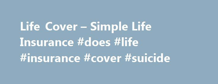 Life Cover – Simple Life Insurance #does #life #insurance #cover #suicide http://new-jersey.remmont.com/life-cover-simple-life-insurance-does-life-insurance-cover-suicide/  # Life Cover What's covered Death, with an immediate payout for funeral expenses. Terminal illness diagnosis of any kind where life expectancy is less than 12 months and excluding HIV/AIDS. What's not covered by this policy Any death as a result of participating in a criminal or illegal act is not covered by this policy…