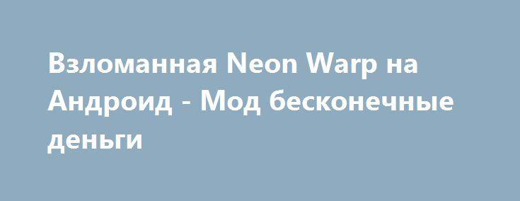 Взломанная Neon Warp на Андроид - Мод бесконечные деньги http://android-comz.ru/698-vzlomannaya-neon-warp-na-android-mod-beskonechnye-dengi.html   Основные характеристики Neon Warp на Андроид - популярная игрушка с категории головоломки, выпущенная влиятельным автором Axel Sonic. Для разархивированная игры вам необходимо проанализировать вашу версию Android, минимальное системное востребование игры варьируется от загружаемой версии. На данный момент - Требуемая версия Android 2.3 или более…