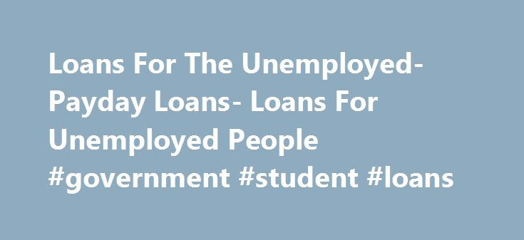 Loans For The Unemployed- Payday Loans- Loans For Unemployed People #government #student #loans http://loan-credit.nef2.com/loans-for-the-unemployed-payday-loans-loans-for-unemployed-people-government-student-loans/  #loans for unemployed people # Loans For The Unemployed Acquiring financial relief by jobless people is today easy. Applying for loans for the unemployed will let you raise enough cash assistance despite being without a job. So, whatever urgent expenditures may pop up, you need…