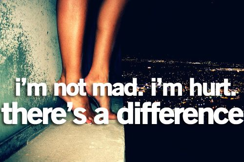 I'm not mad, I'm hurt. There is a difference. A huge difference!