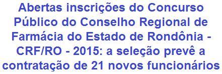 O Conselho Regional de Farmácia do Estado de Rondônia - CRF/RO, faz saber, da abertura de Concurso Público para provimento de 21 (vinte e uma) vagas em empregos para candidatos de níveis fundamental, médio e superior. Os proventos vão de R$ 1.017,68 a R$ 4.220,34, com jornada de trabalho semanal de 40 horas. As oportunidades são para lotação nos municípios de Porto Velho/RO, Ariquemes/RO, Ji-Paraná/RO, Cacoal/RO ou Vilhena/RO.