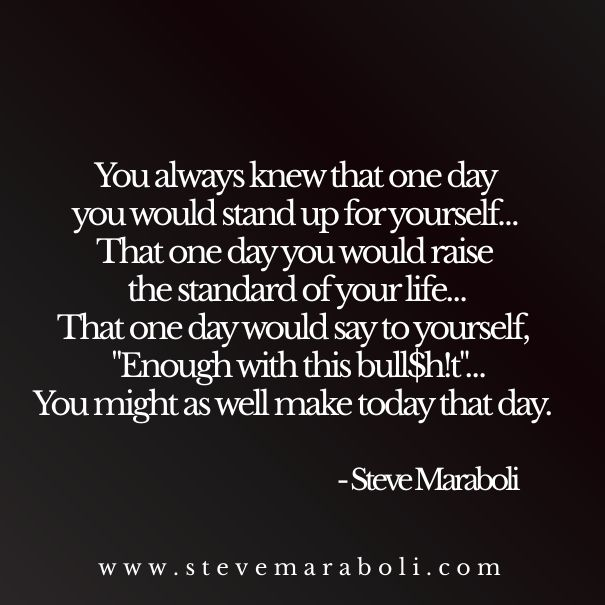 """You always knew that one day you would stand up for yourself… That one day you would raise the standard of your life… That one day would say to yourself, """"Enough with this bull$h!t""""… You might as well make today that day. - Steve Maraboli"""
