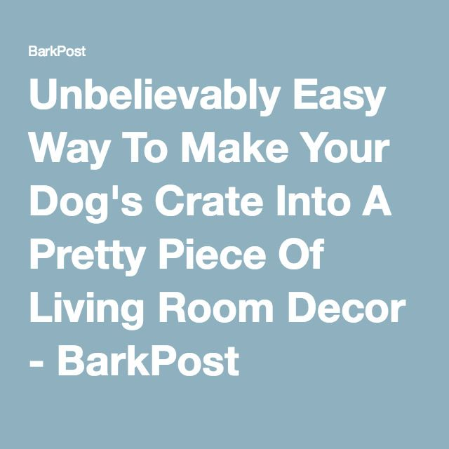 Unbelievably Easy Way To Make Your Dog's Crate Into A Pretty Piece Of Living Room Decor - BarkPost