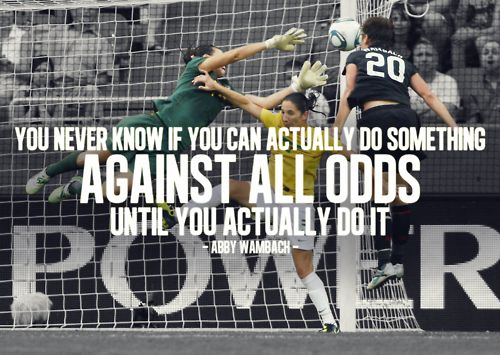 """You never know if you can actually do something against all odds until you actually do it."" -Abby Wambach"