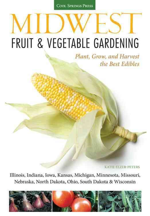 Midwest Fruit & Vegetable Gardening: Plant, Grow, and Harvest the Best Edibles - Illinois, Indiana, Iowa, Kansas,...