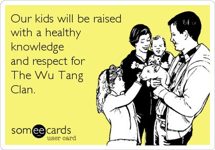 Our kids will be raised with a healthy knowledge and respect for The Wu Tang Clan.