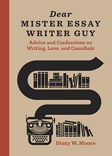 Dear Mister Essay Writer Guy: Advice and Confessions on W...