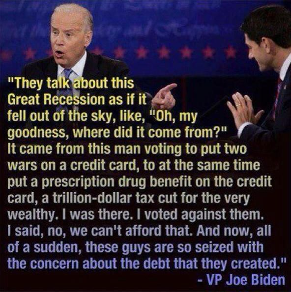 """""""They talk about this Great Recession as if it fell out of the sky, like, 'Oh, my goodness, where did it come from?' It came from this man voting to put two wars on a credit card, to at the same time put a prescription drug benefit on the credit card, a trillion-dollar tax cut for the very wealthy. I was there. I voted against them. I said, no, we can't afford that. And now, all of a sudden, these guys are so seized with the concern about the deb that they created."""" --VP Joe Biden"""