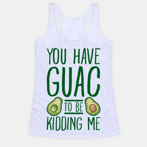 You Have Guac to Be Kidding Me                                                                                                                                                                                 More