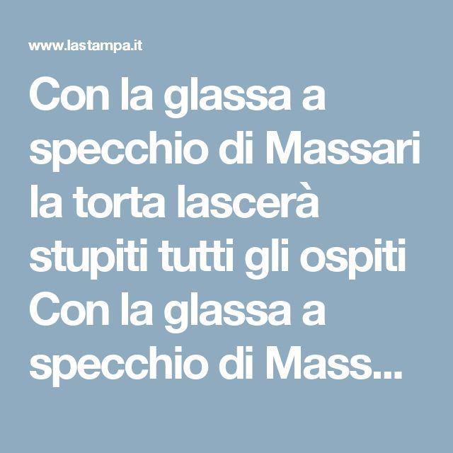 Con la glassa a specchio di Massari la torta lascerà stupiti tutti gli ospiti Con la glassa a specchio di Massari la torta lascerà stupiti tutti gli ospiti - La Stampa