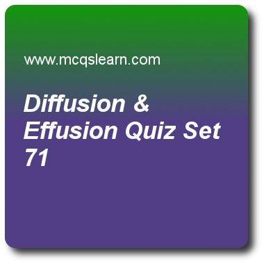 Diffusion & Effusion Quizzes: chemistry Quiz 71 Questions and Answers - Practice chemistry quizzes based questions and answers to study diffusion & effusion quiz with answers. Practice MCQs to test learning on diffusion and effusion, ionization energies, ionization energy periodic table, neutron properties, crystals and classification quizzes. Online diffusion & effusion worksheets has study guide as collisions of gas molecules helps to change, answer key with answers as surface area..