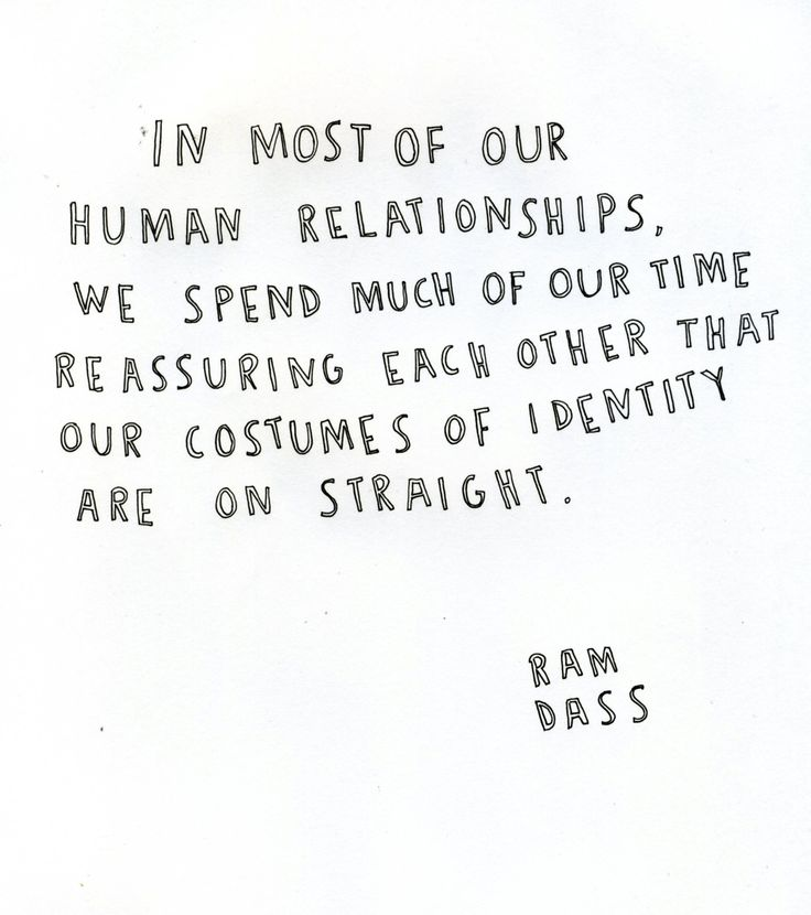 In most of our human relationships, we spend much of our time reassuring each other that our costumes of identity are on straight - ram dass