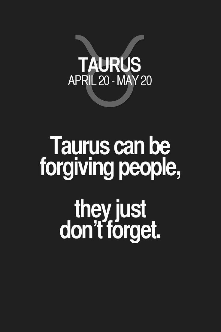 Taurus can be forgiving people, they just don't forget.