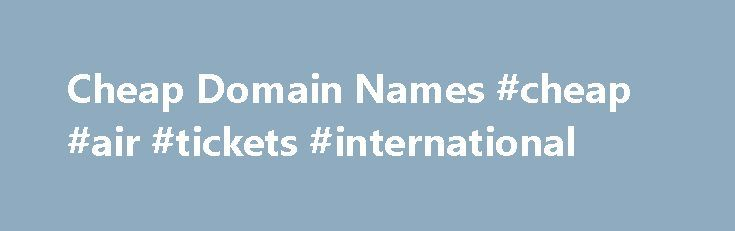 Cheap Domain Names #cheap #air #tickets #international http://cheap.nef2.com/cheap-domain-names-cheap-air-tickets-international/  #cheap domain names # Domains Domain Name Registration Register your domain names with 1 1 today! New Top Level Domain Extension List New domains like .web. shop. online and many more Domain Name Transfer Easily transfer your domain name to 1 1 Buy a Domain Name – Price List Top domains at competitive prices! Domain Name Checker Register your domain name today…