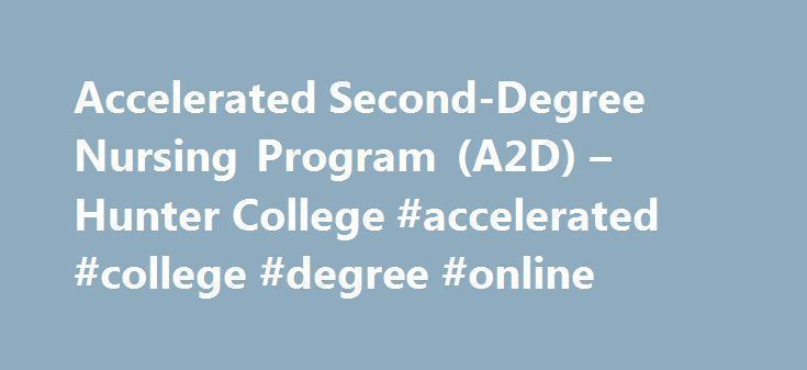 Accelerated Second-Degree Nursing Program (A2D) – Hunter College #accelerated #college #degree #online http://fiji.nef2.com/accelerated-second-degree-nursing-program-a2d-hunter-college-accelerated-college-degree-online/  # Accelerated Second-Degree Nursing Program (A2D) The Hunter-Bellevue School of Nursing is the flagship nursing school of the City University of New York. The HBSON is located on the Brookdale Health Sciences Campus of Hunter College, 425 E. 25 th Street at 1 st Avenue,