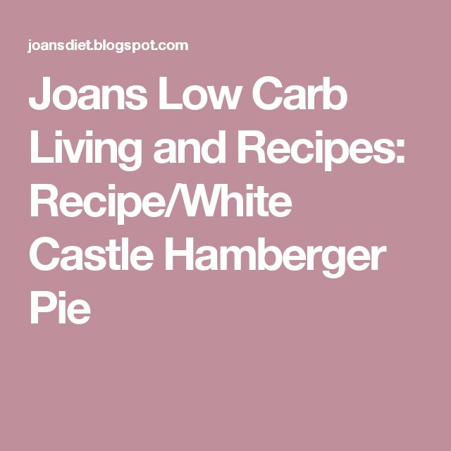 Joans Low Carb Living and Recipes: Recipe/White Castle Hamberger Pie
