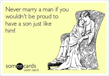 Never marry a man if you wouldnt be proud to have a son just like him!
