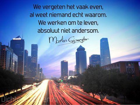 Gedichten - Martin Gijzemijter - Dichtgedachte #500  We vergeten het vaak even, al weet niemand echt waarom. We werken om te leven, absoluut niet andersom.