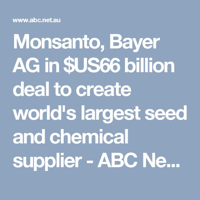 Monsanto, Bayer AG in $US66 billion deal to create world's largest seed and chemical supplier - ABC News (Australian Broadcasting Corporation)