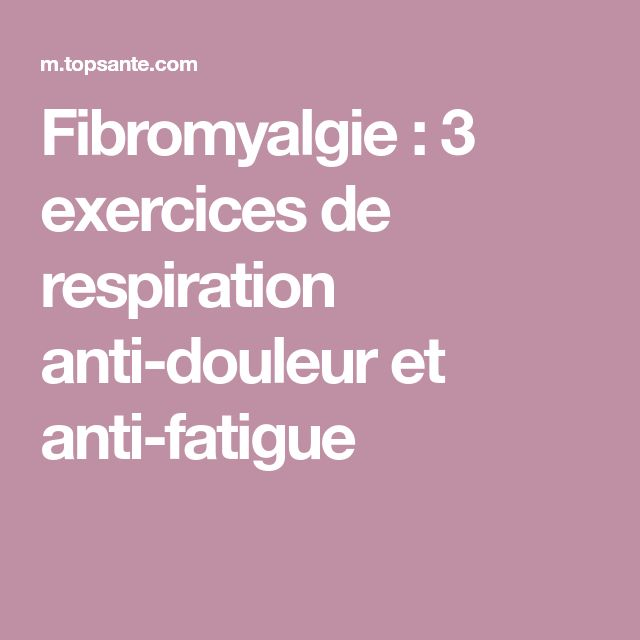Fibromyalgie : 3 exercices de respiration anti-douleur et anti-fatigue