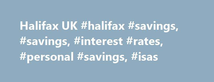 Halifax UK #halifax #savings, #savings, #interest #rates, #personal #savings, #isas http://idaho.remmont.com/halifax-uk-halifax-savings-savings-interest-rates-personal-savings-isas/  # Savings accounts interest rates. Finding the right interest rate for your savings accounts can sometimes be harder than it should be. That's why we've put all our rates in one place, including our 2017/18 cash ISA interest rates. Please note interest paid before 6th April 2016 will have been paid net (unless…