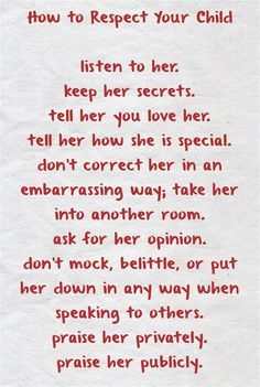 How to Respect Your Child listen to her. keep her secrets. tell her you love her. tell her how she is special. don't correct her in an embarrassing way; take her into another room. ask for her opinion. don't mock, belittle, or put her down in any way when speaking to others. praise her privately. praise her publicly.