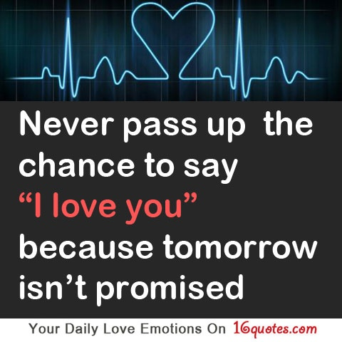 "Never pass up the chance to say ""I love you"", because tomorrow isn't promised."